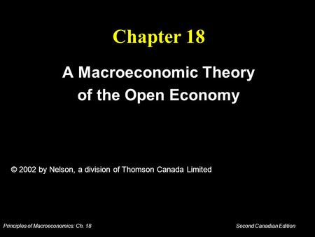 Principles of Macroeconomics: Ch. 18 Second Canadian Edition Chapter 18 A Macroeconomic Theory of the Open Economy © 2002 by Nelson, a division of Thomson.