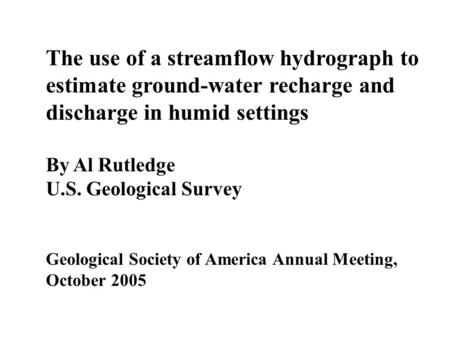 The use of a streamflow hydrograph to estimate ground-water recharge and discharge in humid settings By Al Rutledge U.S. Geological Survey Geological Society.