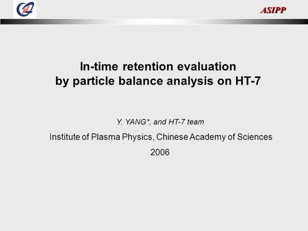 ASIPP In-time retention evaluation by particle balance analysis on HT-7 Y. YANG*, and HT-7 team Institute of Plasma Physics, Chinese Academy of Sciences.