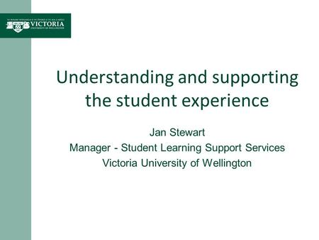 Understanding and supporting the student experience Jan Stewart Manager - Student Learning Support Services Victoria University of Wellington.