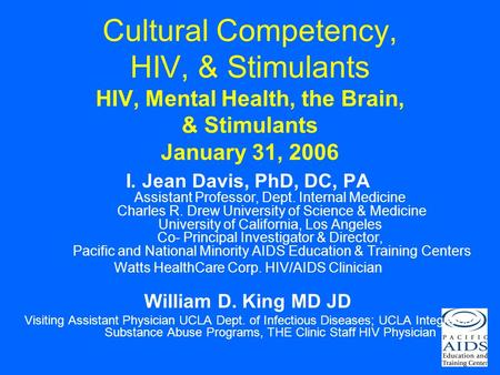 Cultural Competency, HIV, & Stimulants HIV, Mental Health, the Brain, & Stimulants January 31, 2006 I. Jean Davis, PhD, DC, PA Assistant Professor, Dept.
