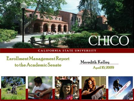 C A L I F O R N I A S T A T E U N I V E R S I T Y Meredith Kelley April 16, 2009 CHICO Enrollment Management Report to the Academic Senate.