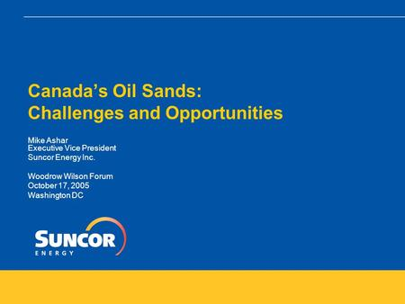Canada's Oil Sands: Challenges and Opportunities Mike Ashar Executive Vice President Suncor Energy Inc. Woodrow Wilson Forum October 17, 2005 Washington.