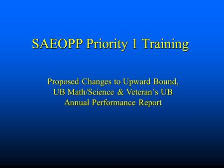 SAEOPP Priority 1 Training Proposed Changes to Upward Bound, UB Math/Science & Veteran's UB Annual Performance Report.