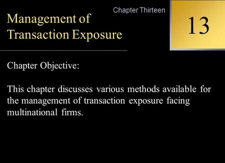INTERNATIONAL FINANCIAL MANAGEMENT EUN / RESNICK Second Edition 13 Chapter Thirteen Management of Transaction Exposure Chapter Objective: This chapter.