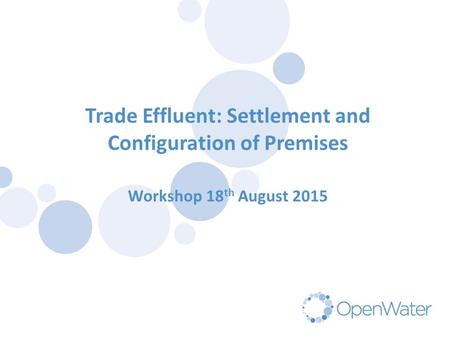Trade Effluent: Settlement and Configuration of Premises Workshop 18 th August 2015.