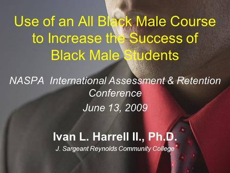 Use of an All Black Male Course to Increase the Success of Black Male Students NASPA International Assessment & Retention Conference June 13, 2009 Ivan.