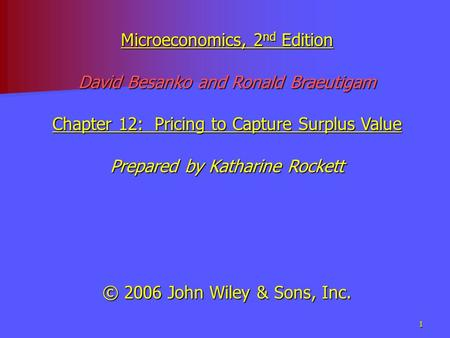 1 Microeconomics, 2 nd Edition David Besanko and Ronald Braeutigam Chapter 12: Pricing to Capture Surplus Value Prepared by Katharine Rockett © 2006 John.