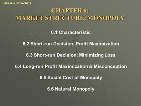 UBEA 1013: ECONOMICS 1 CHAPTER 6: MARKET STRUCTURE: MONOPOLY 6.1 Characteristic 6.2 Short-run Decision: Profit Maximization 6.3 Short-run Decision: Minimizing.