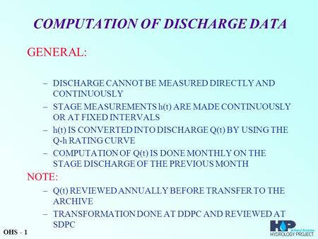 COMPUTATION OF DISCHARGE DATA GENERAL: –DISCHARGE CANNOT BE MEASURED DIRECTLY AND CONTINUOUSLY –STAGE MEASUREMENTS h(t) ARE MADE CONTINUOUSLY OR AT FIXED.