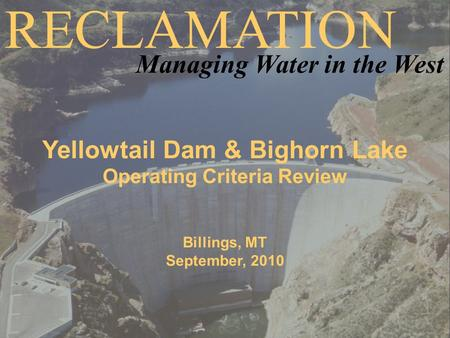 Yellowtail Dam & Bighorn Lake Operating Criteria Review Billings, MT September, 2010 RECLAMATION Managing Water in the West.