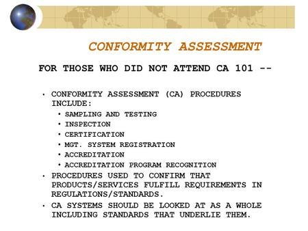 CONFORMITY ASSESSMENT FOR THOSE WHO DID NOT ATTEND CA 101 -- CONFORMITY ASSESSMENT (CA) PROCEDURES INCLUDE: SAMPLING AND TESTING INSPECTION CERTIFICATION.
