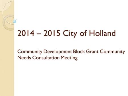 2014 – 2015 City of Holland Community Development Block Grant Community Needs Consultation Meeting.