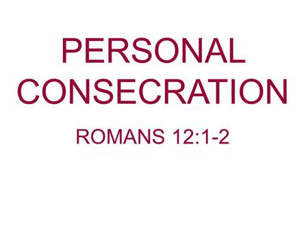 PERSONAL CONSECRATION ROMANS 12:1-2. Consecration—To devote or dedicate to some purpose; to set apart as holy. This what God has done to us as Christians.