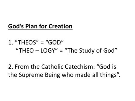 "God's Plan for Creation 1. ""THEOS"" = ""GOD"" ""THEO – LOGY"" = ""The Study of God"" 2. From the Catholic Catechism: ""God is the Supreme Being who made all things""."