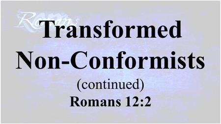 Transformed Non-Conformists (continued) Romans 12:2.