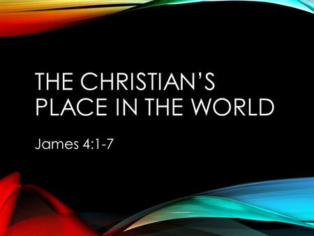 "THE CHRISTIAN'S PLACE IN THE WORLD James 4:1-7. JOHN 17:12, 15-16 (12), ""While I was with them in the world, I kept them in Your name…"" (15-16), ""I do."