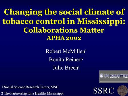 Changing the social climate of tobacco control in Mississippi: Collaborations Matter APHA 2002 Robert McMillen 1 Bonita Reinert 2 Julie Breen 1 SSRC 1.