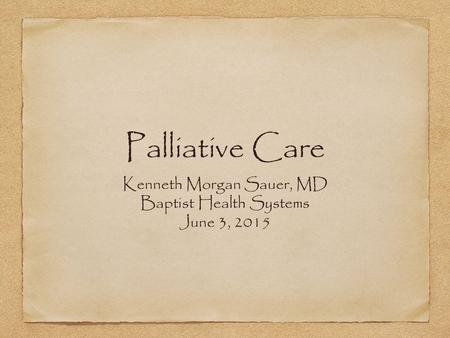Palliative Care Kenneth Morgan Sauer, MD Baptist Health Systems June 3, 2015.