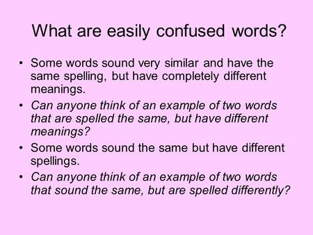 What are easily confused words? Some words sound very similar and have the same spelling, but have completely different meanings. Can anyone think of an.