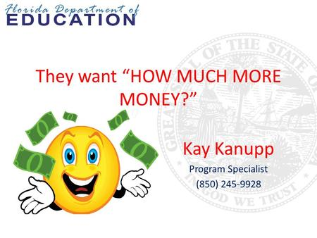 "They want ""HOW MUCH MORE MONEY?"" Kay Kanupp Program Specialist (850) 245-9928."
