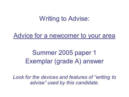 "Writing to Advise: Advice for a newcomer to your area Summer 2005 paper 1 Exemplar (grade A) answer Look for the devices and features of ""writing to advise"""