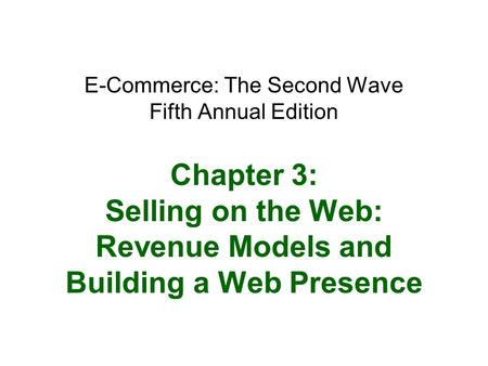 E-Commerce: The Second Wave Fifth Annual Edition Chapter 3: Selling on the Web: Revenue Models and Building a Web Presence.