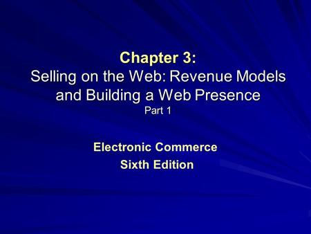 Chapter 3: Selling on the Web: Revenue Models and Building a Web Presence Part 1 Electronic Commerce Sixth Edition.