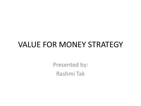 VALUE FOR MONEY STRATEGY Presented by: Rashmi Tak.