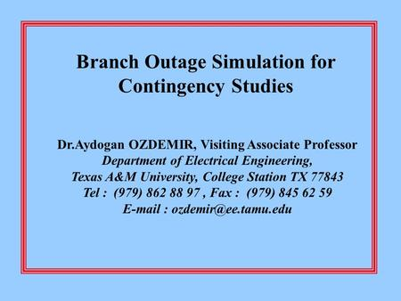 Branch Outage Simulation for Contingency Studies Dr.Aydogan OZDEMIR, Visiting Associate Professor Department of Electrical Engineering, Texas A&M University,