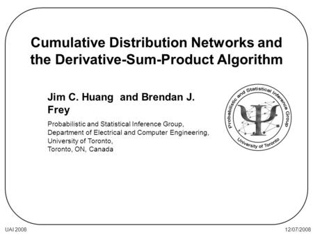 12/07/2008UAI 2008 Cumulative Distribution Networks and the Derivative-Sum-Product Algorithm Jim C. Huang and Brendan J. Frey Probabilistic and Statistical.