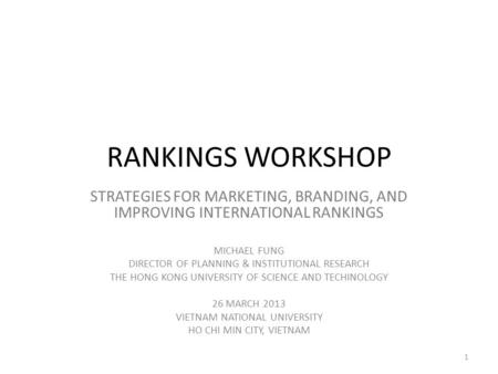 RANKINGS WORKSHOP STRATEGIES FOR MARKETING, BRANDING, AND IMPROVING INTERNATIONAL RANKINGS MICHAEL FUNG DIRECTOR OF PLANNING & INSTITUTIONAL RESEARCH THE.