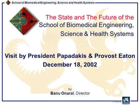 School of Biomedical Engineering, Science and Health Systems V 1.0 [MS 021120] by Banu Onaral, Director The State and The Future of the School of Biomedical.