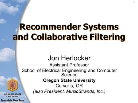 1 Recommender Systems and Collaborative Filtering Jon Herlocker Assistant Professor School of Electrical Engineering and Computer Science Oregon State.