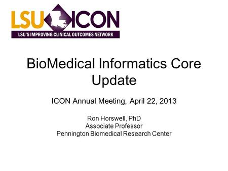 BioMedical Informatics Core Update ICON Annual Meeting, April 22, 2013 Ron Horswell, PhD Associate Professor Pennington Biomedical Research Center.