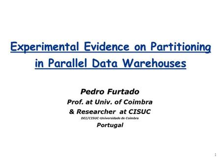 1 Experimental Evidence on Partitioning in Parallel Data Warehouses Pedro Furtado Prof. at Univ. of Coimbra & Researcher at CISUC DEI/CISUC-Universidade.