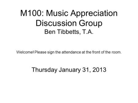 M100: Music Appreciation Discussion Group Ben Tibbetts, T.A. Welcome! Please sign the attendance at the front of the room. Thursday January 31, 2013.