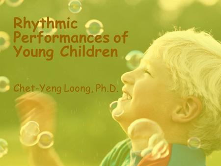 Rhythmic Performances of Young Children Chet-Yeng Loong, Ph.D.