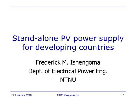 October 25, 2002ENO Presentation1 Frederick M. Ishengoma Dept. of Electrical Power Eng. NTNU Stand-alone PV power supply for developing countries.