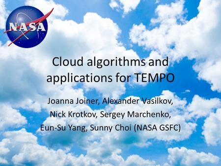 Cloud algorithms and applications for TEMPO Joanna Joiner, Alexander Vasilkov, Nick Krotkov, Sergey Marchenko, Eun-Su Yang, Sunny Choi (NASA GSFC)