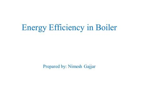 Energy Efficiency in Boiler Prepared by: Nimesh Gajjar