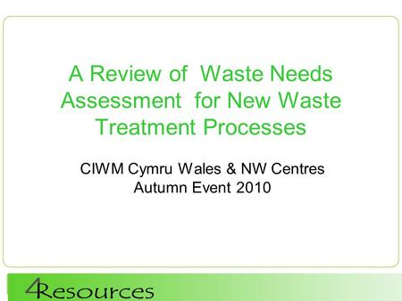 A Review of Waste Needs Assessment for New Waste Treatment Processes CIWM Cymru Wales & NW Centres Autumn Event 2010.