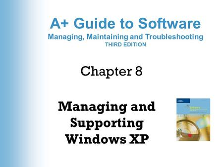 A+ Guide to Software Managing, Maintaining and Troubleshooting THIRD EDITION Chapter 8 Managing and Supporting Windows XP.