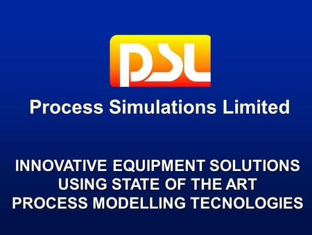 INNOVATIVE EQUIPMENT SOLUTIONS USING STATE OF THE ART PROCESS MODELLING TECNOLOGIES Process Simulations Limited.