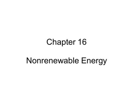 Chapter 16 Nonrenewable Energy. TYPES OF ENERGY RESOURCES About 99% of the energy we use for heat comes from the sun and the other 1% comes mostly from.
