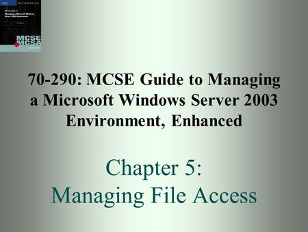 70-290: MCSE Guide to Managing a Microsoft Windows Server 2003 Environment, Enhanced Chapter 5: Managing File Access.