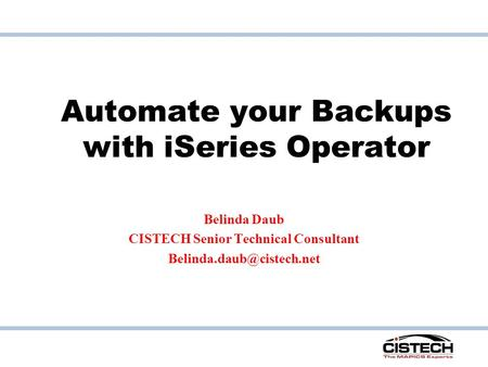Automate your Backups with iSeries Operator Belinda Daub CISTECH Senior Technical Consultant