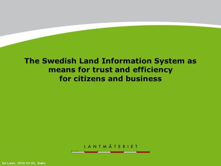 The Swedish Land Information System as means for trust and efficiency for citizens and business Bo Lauri, 2010-03-05, Baku.