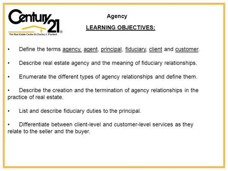 Define the terms agency, agent, principal, fiduciary, client and customer. Describe real estate agency and the meaning of fiduciary relationships. Enumerate.