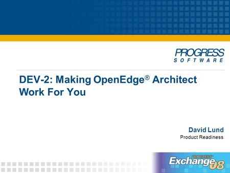 DEV-2: Making OpenEdge ® Architect Work For You David Lund Product Readiness.